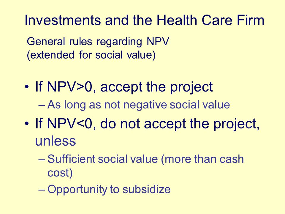 If NPV>0, accept the project –As long as not negative social value If NPV<0, do not accept the project, unless –Sufficient social value (more than cash cost) –Opportunity to subsidize Investments and the Health Care Firm General rules regarding NPV (extended for social value)