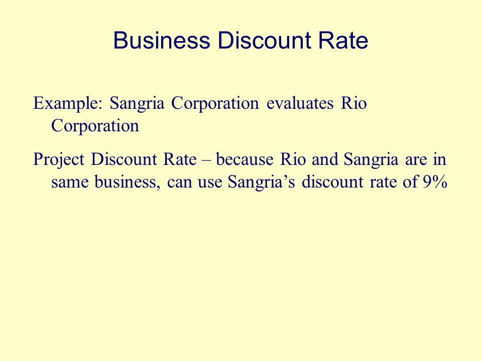Business Discount Rate Example: Sangria Corporation evaluates Rio Corporation Project Discount Rate – because Rio and Sangria are in same business, can use Sangria's discount rate of 9%
