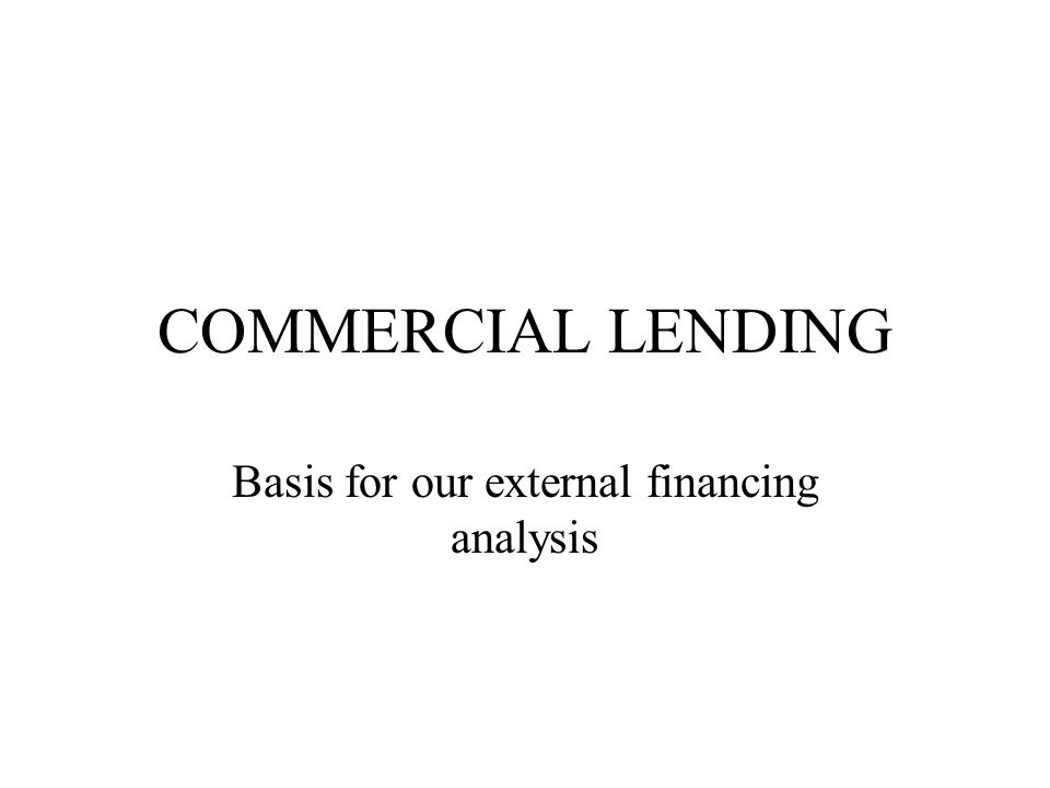 COMMERCIAL LENDING Basis for our external financing analysis