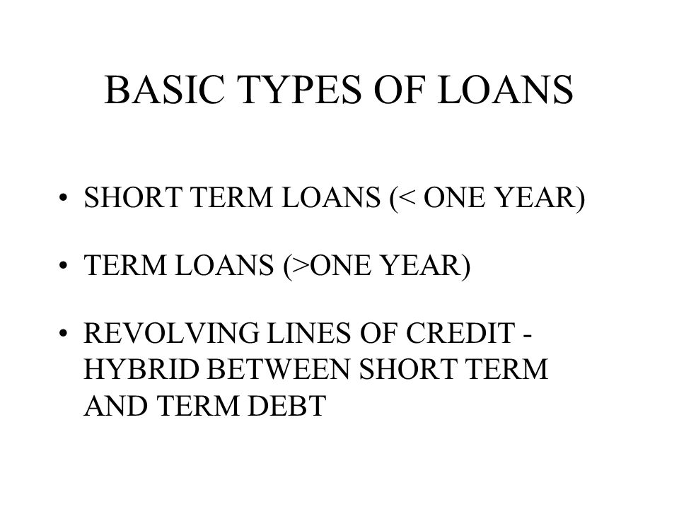 BASIC TYPES OF LOANS SHORT TERM LOANS (< ONE YEAR) TERM LOANS (>ONE YEAR) REVOLVING LINES OF CREDIT - HYBRID BETWEEN SHORT TERM AND TERM DEBT