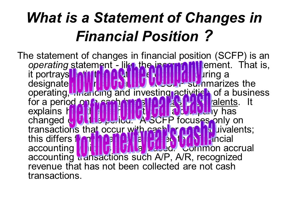 What is a Statement of Changes in Financial Position ? The statement of changes in financial position (SCFP) is an operating statement - like the inco