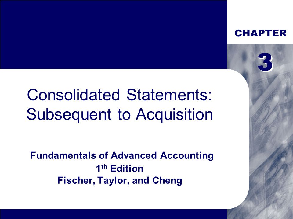 CHAPTER Consolidated Statements: Subsequent to Acquisition Fundamentals of Advanced Accounting 1 th Edition Fischer, Taylor, and Cheng 3 3