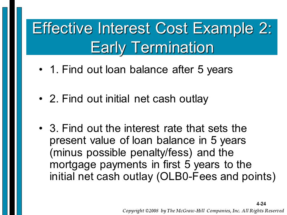 4-24 Copyright ©2008 by The McGraw-Hill Companies, Inc. All Rights Reserved Effective Interest Cost Example 2: Early Termination 1. Find out loan bala