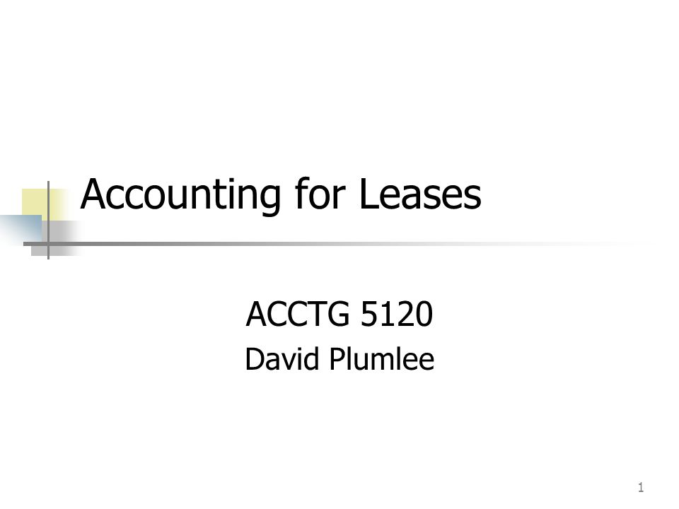 1 Accounting for Leases ACCTG 5120 David Plumlee
