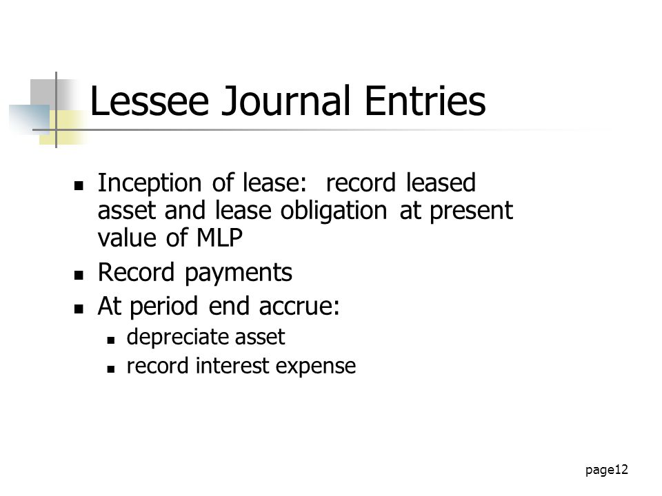 page12 Lessee Journal Entries Inception of lease: record leased asset and lease obligation at present value of MLP Record payments At period end accrue: depreciate asset record interest expense