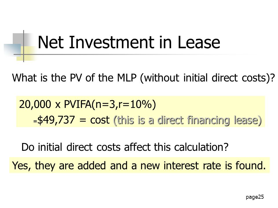 page25 Net Investment in Lease 20,000 x PVIFA(n=3,r=10%) (this is a direct financing lease) = $49,737 = cost (this is a direct financing lease) What is the PV of the MLP (without initial direct costs).