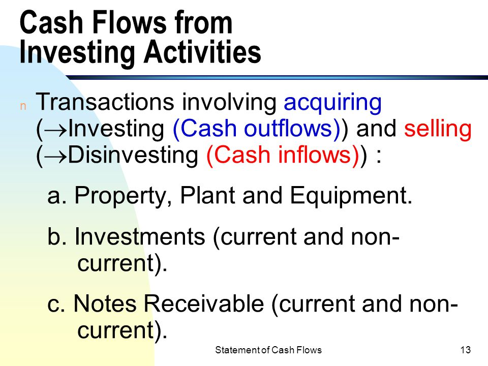 Statement of Cash Flows12 B. Investing Activities n In addition to generate cash from or use cash in the operating activities, companies can also gene