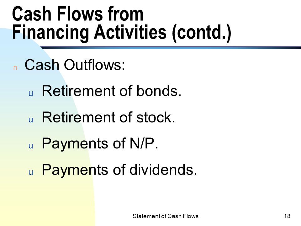 Statement of Cash Flows17 Cash Flows from Financing Activities n Obtaining resources from owners and creditors (cash inflows) and repaying the amount