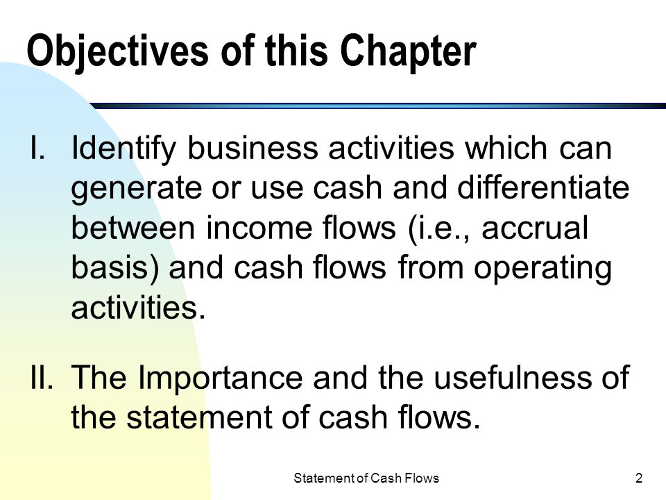 2 Objectives of this Chapter I.Identify business activities which can generate or use cash and differentiate between income flows (i.e., accrual basis) and cash flows from operating activities.