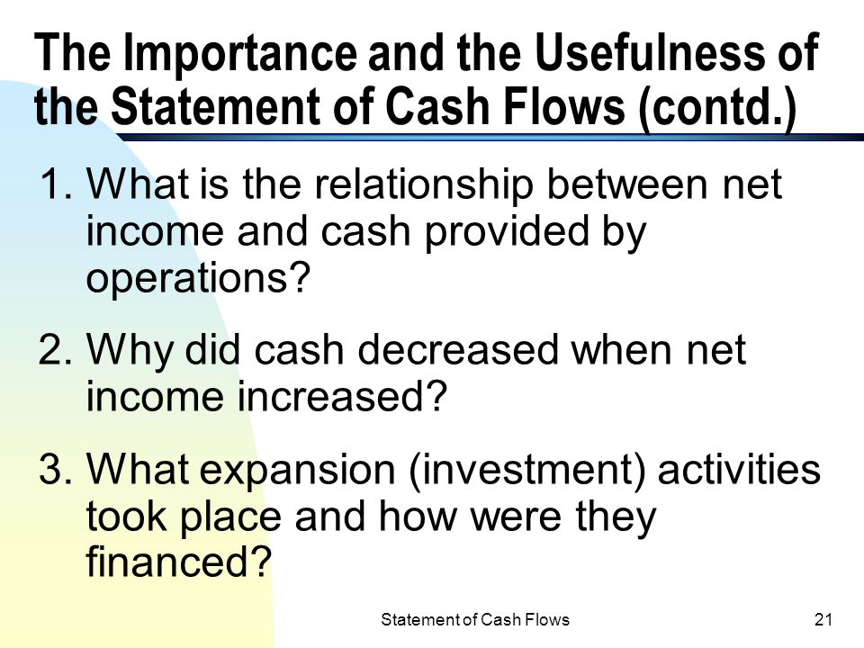 Statement of Cash Flows20 The Importance and Usefulness of the Statement of Cash Flows (cont.) n In order to show cash flows of a company, cash flows