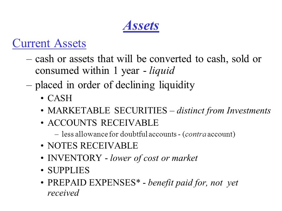 Assets Current Assets –cash or assets that will be converted to cash, sold or consumed within 1 year - liquid –placed in order of declining liquidity CASH MARKETABLE SECURITIES – distinct from Investments ACCOUNTS RECEIVABLE –less allowance for doubtful accounts - (contra account) NOTES RECEIVABLE INVENTORY - lower of cost or market SUPPLIES PREPAID EXPENSES* - benefit paid for, not yet received