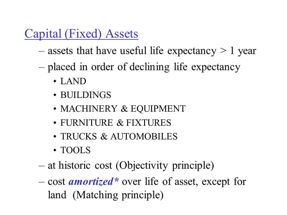 Capital (Fixed) Assets –assets that have useful life expectancy > 1 year –placed in order of declining life expectancy LAND BUILDINGS MACHINERY & EQUIPMENT FURNITURE & FIXTURES TRUCKS & AUTOMOBILES TOOLS –at historic cost (Objectivity principle) –cost amortized* over life of asset, except for land (Matching principle)