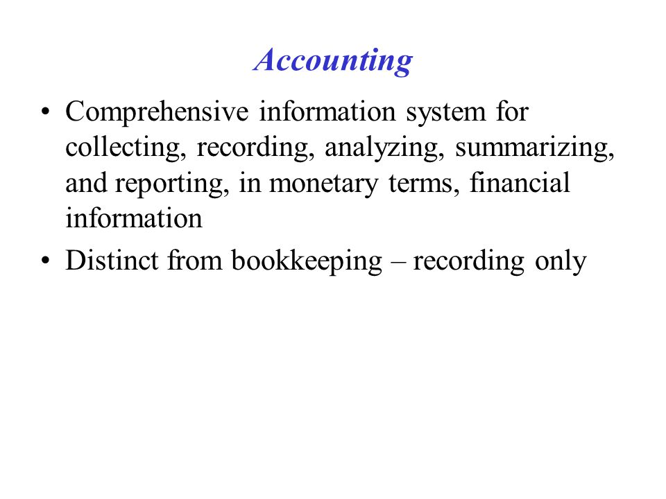 Accounting Comprehensive information system for collecting, recording, analyzing, summarizing, and reporting, in monetary terms, financial information Distinct from bookkeeping – recording only