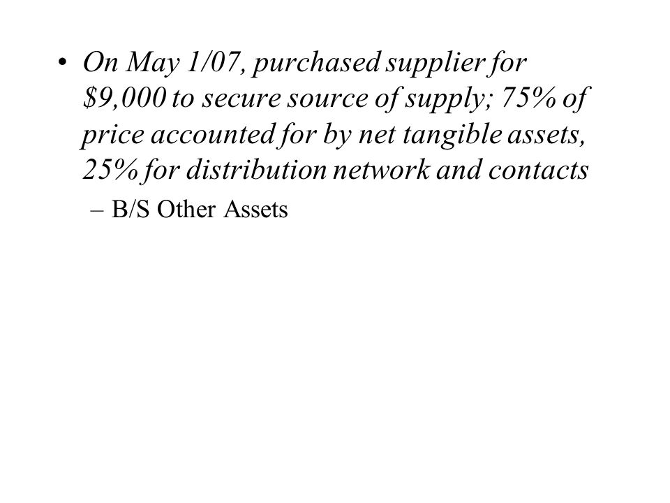On May 1/07, purchased supplier for $9,000 to secure source of supply; 75% of price accounted for by net tangible assets, 25% for distribution network and contacts –B/S Other Assets