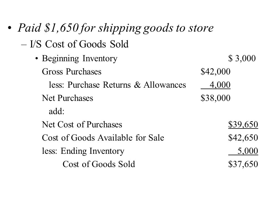 Paid $1,650 for shipping goods to store –I/S Cost of Goods Sold Beginning Inventory$ 3,000 Gross Purchases$42,000 less: Purchase Returns & Allowances 4,000 Net Purchases$38,000 add: Net Cost of Purchases$39,650 Cost of Goods Available for Sale$42,650 less: Ending Inventory 5,000 Cost of Goods Sold$37,650
