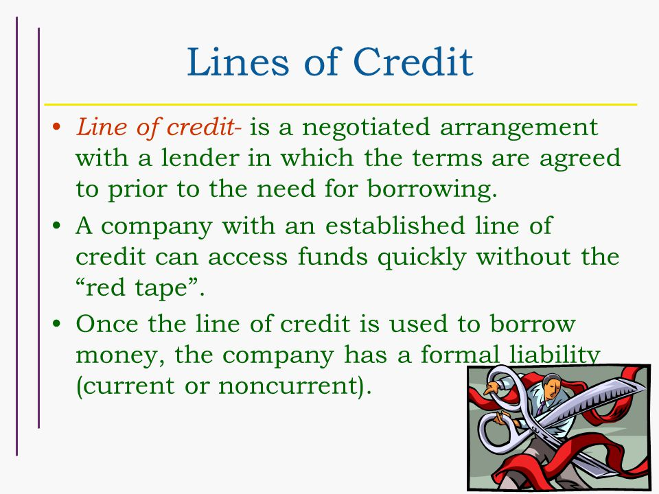 Lines of Credit Line of credit- is a negotiated arrangement with a lender in which the terms are agreed to prior to the need for borrowing.