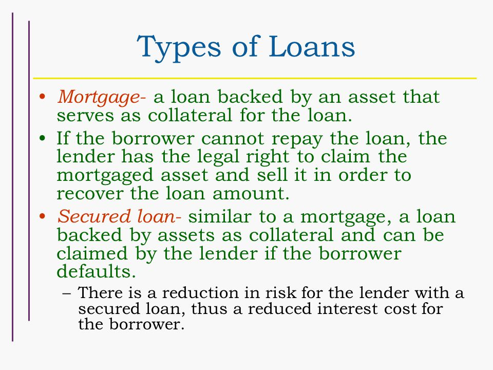 Types of Loans Mortgage- a loan backed by an asset that serves as collateral for the loan.