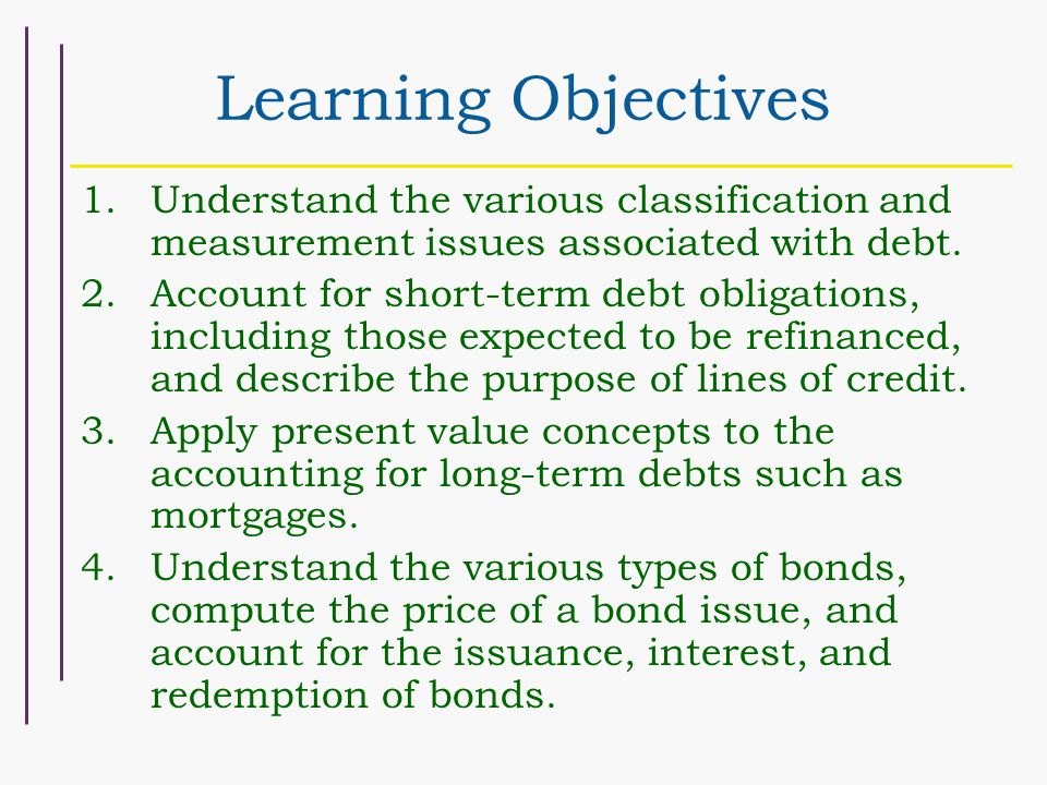 Learning Objectives 1.Understand the various classification and measurement issues associated with debt.