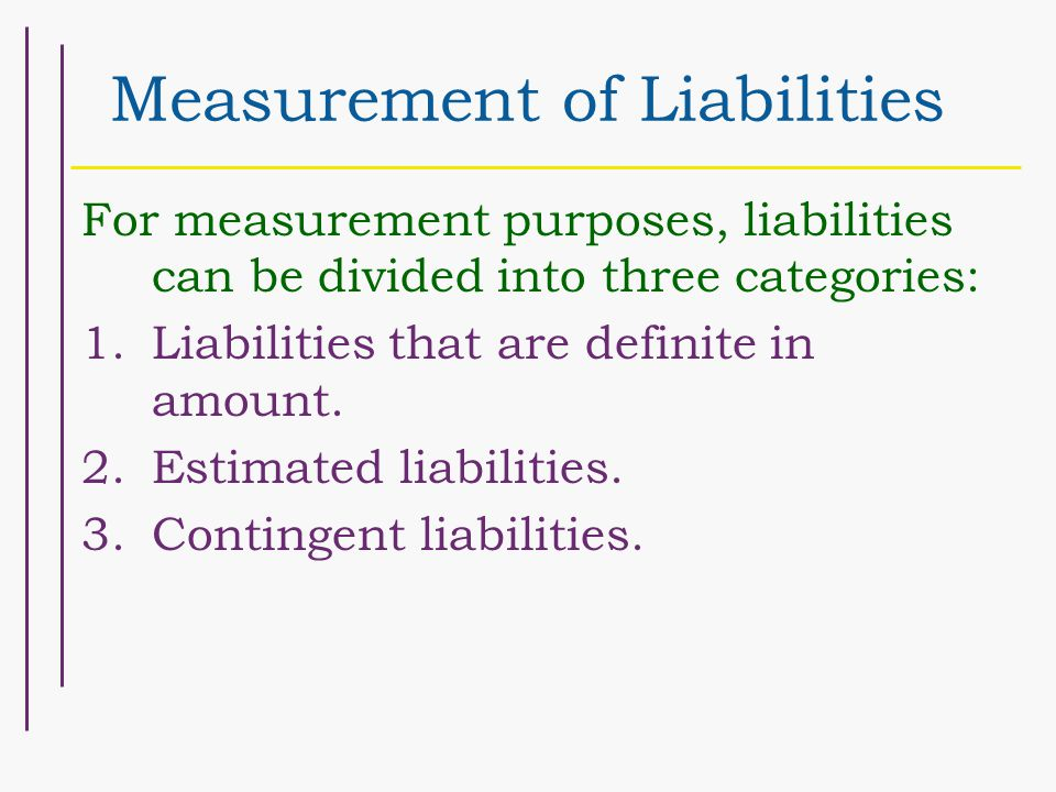 Measurement of Liabilities For measurement purposes, liabilities can be divided into three categories: 1.Liabilities that are definite in amount.