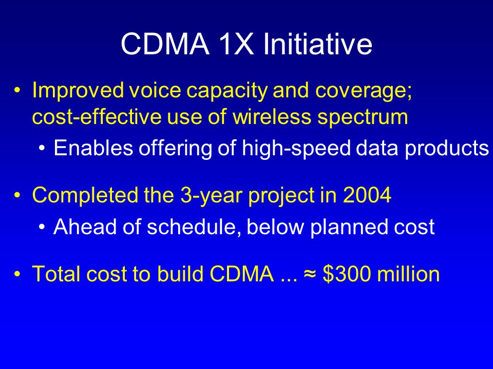 CDMA 1X Initiative Improved voice capacity and coverage; cost-effective use of wireless spectrum Enables offering of high-speed data products Completed the 3-year project in 2004 Ahead of schedule, below planned cost Total cost to build CDMA...