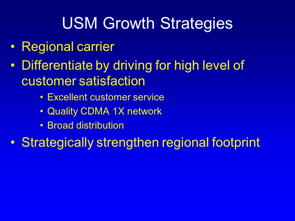 USM Growth Strategies Regional carrier Differentiate by driving for high level of customer satisfaction Excellent customer service Quality CDMA 1X network Broad distribution Strategically strengthen regional footprint