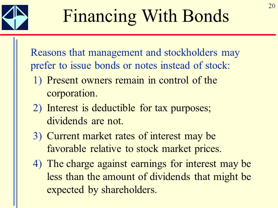 20 Financing With Bonds Reasons that management and stockholders may prefer to issue bonds or notes instead of stock: 1)Present owners remain in contr