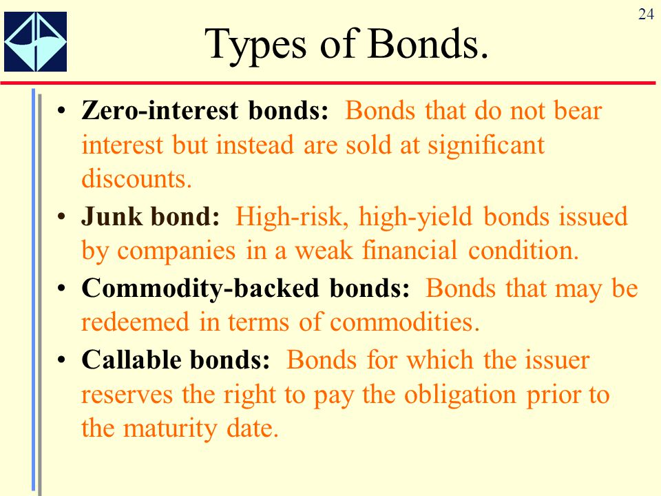 24 Zero-interest bonds: Bonds that do not bear interest but instead are sold at significant discounts. Junk bond: High-risk, high-yield bonds issued b