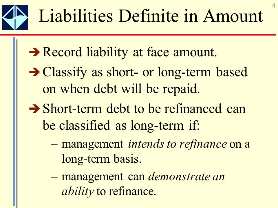 4 Liabilities Definite in Amount  Record liability at face amount.  Classify as short- or long-term based on when debt will be repaid.  Short-term