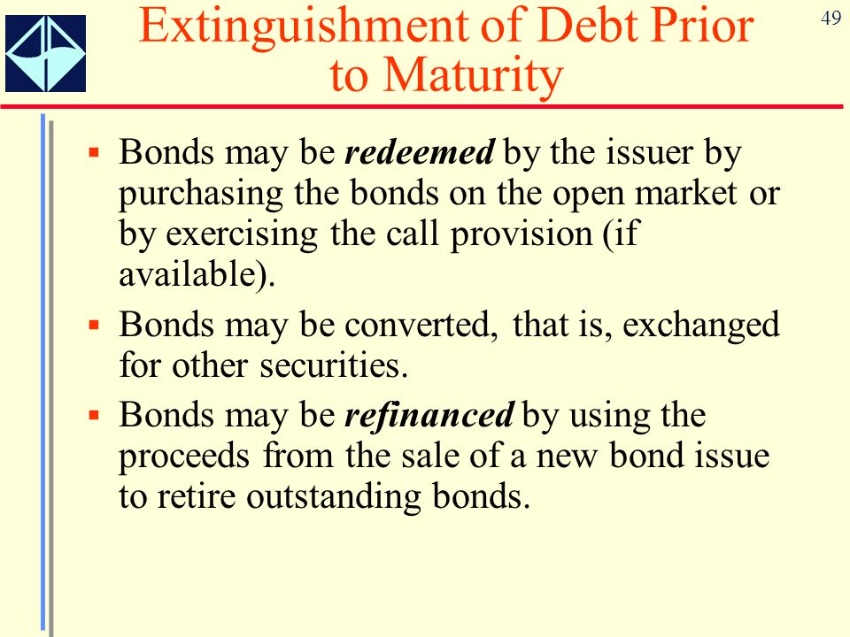 49 Extinguishment of Debt Prior to Maturity  Bonds may be redeemed by the issuer by purchasing the bonds on the open market or by exercising the call