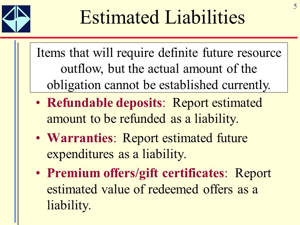 5 Estimated Liabilities Refundable deposits: Report estimated amount to be refunded as a liability. Warranties: Report estimated future expenditures a