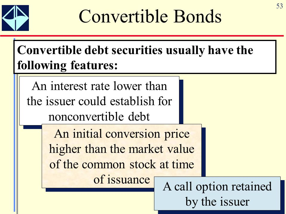 53 Convertible Bonds An interest rate lower than the issuer could establish for nonconvertible debt An initial conversion price higher than the market