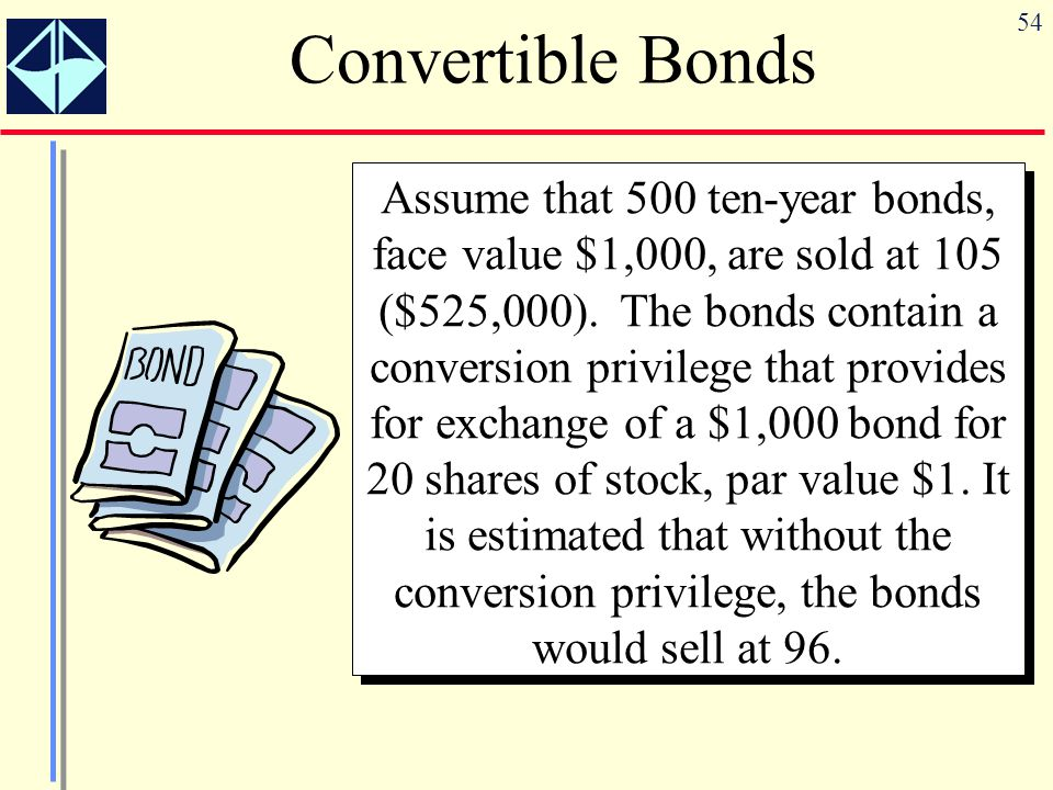 54 Convertible Bonds Assume that 500 ten-year bonds, face value $1,000, are sold at 105 ($525,000). The bonds contain a conversion privilege that prov