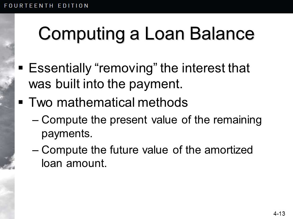 "4-13 Computing a Loan Balance  Essentially ""removing"" the interest that was built into the payment.  Two mathematical methods –Compute the present v"