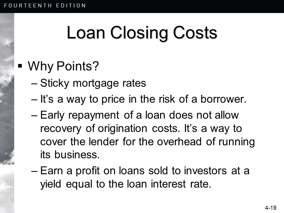 4-19 Loan Closing Costs  Why Points? –Sticky mortgage rates –It's a way to price in the risk of a borrower. –Early repayment of a loan does not allow