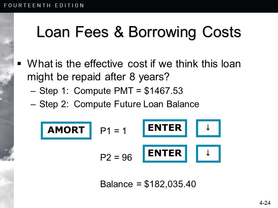 4-24 Loan Fees & Borrowing Costs  What is the effective cost if we think this loan might be repaid after 8 years? –Step 1: Compute PMT = $1467.53 –St