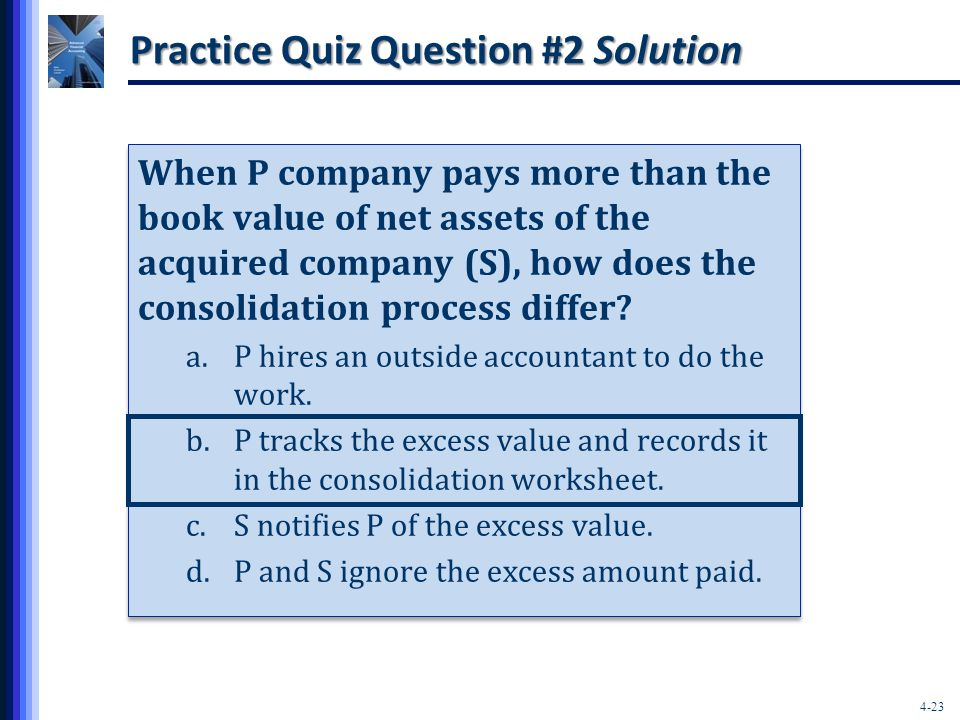 4-23 Practice Quiz Question #2 Solution When P company pays more than the book value of net assets of the acquired company (S), how does the consolidation process differ.
