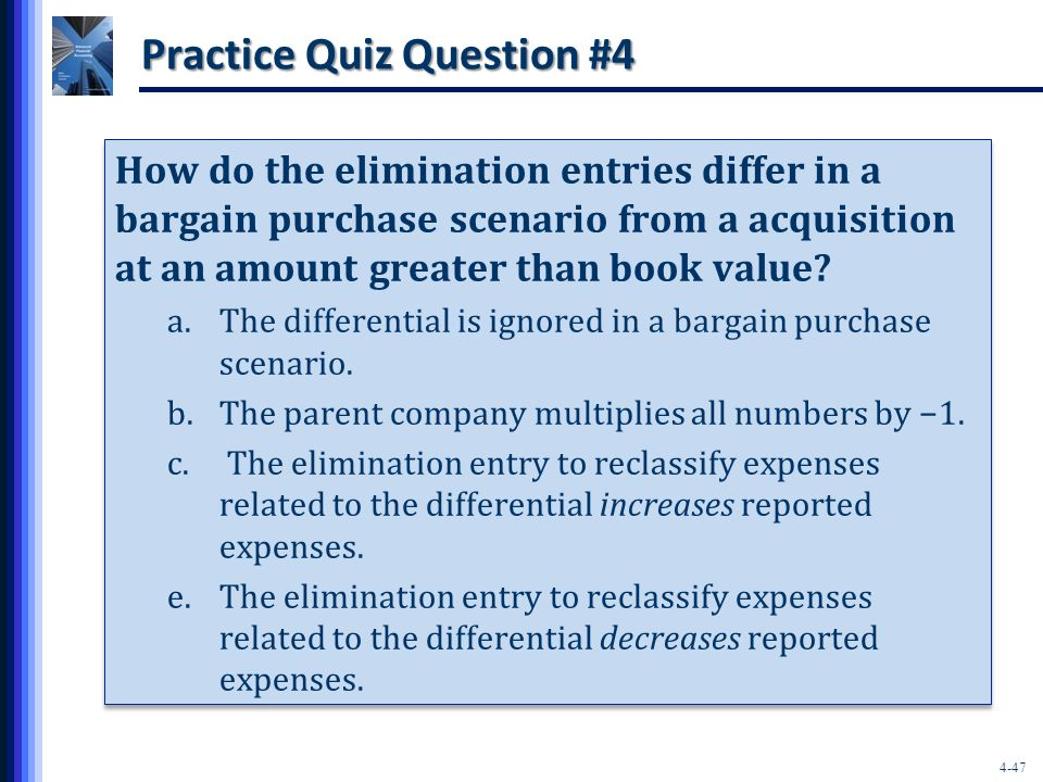 4-47 Practice Quiz Question #4 How do the elimination entries differ in a bargain purchase scenario from a acquisition at an amount greater than book value.
