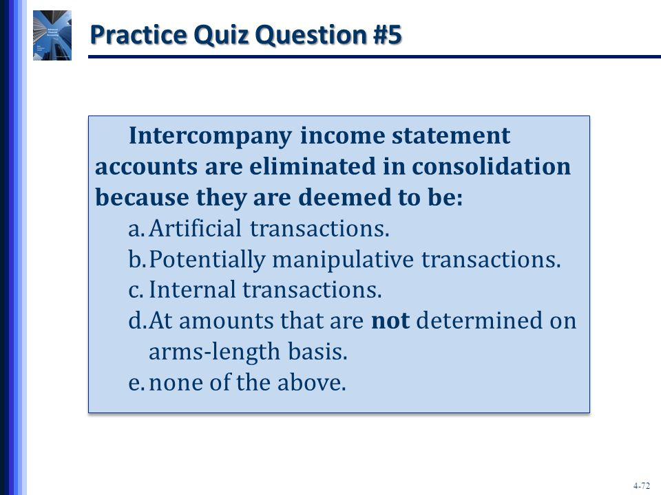 4-72 Practice Quiz Question #5 Intercompany income statement accounts are eliminated in consolidation because they are deemed to be: a.Artificial transactions.