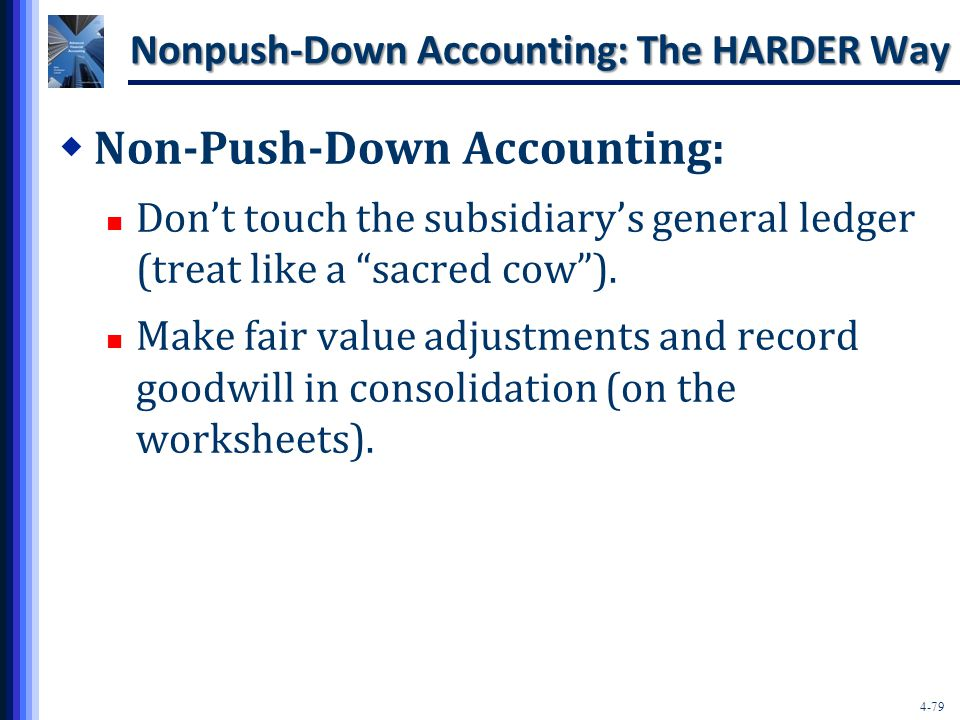 4-79 Nonpush-Down Accounting: The HARDER Way  Non-Push-Down Accounting: Don't touch the subsidiary's general ledger (treat like a sacred cow ).