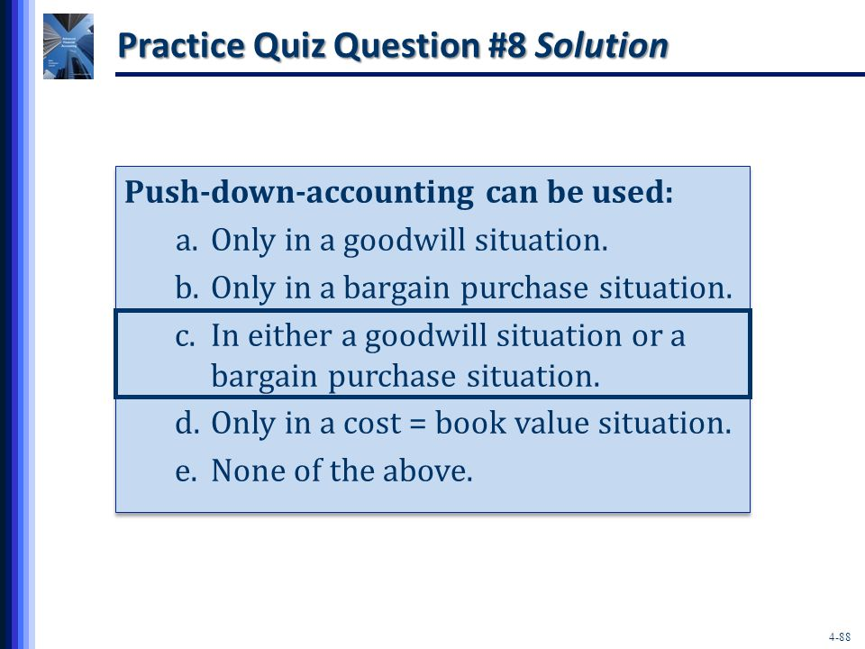 4-88 Practice Quiz Question #8 Solution Push-down-accounting can be used: a.Only in a goodwill situation.
