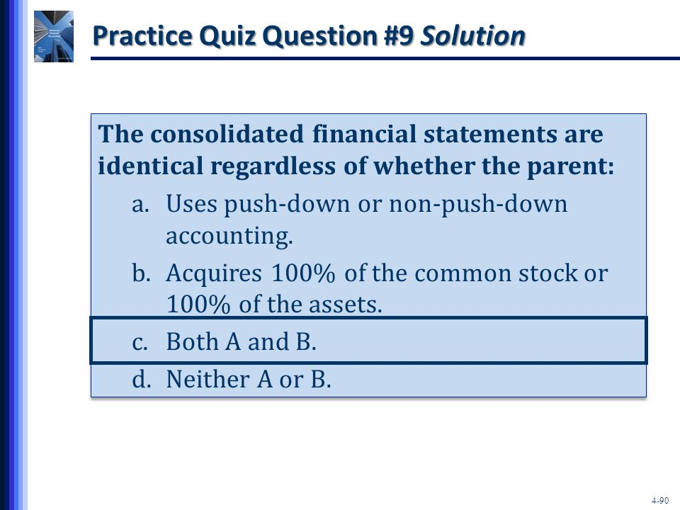 4-90 Practice Quiz Question #9 Solution The consolidated financial statements are identical regardless of whether the parent: a.Uses push-down or non-push-down accounting.
