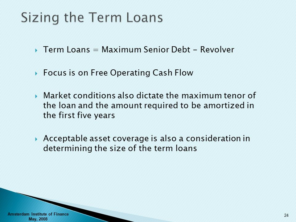  Term Loans = Maximum Senior Debt - Revolver  Focus is on Free Operating Cash Flow  Market conditions also dictate the maximum tenor of the loan and the amount required to be amortized in the first five years  Acceptable asset coverage is also a consideration in determining the size of the term loans Amsterdam Institute of Finance May, 2008 24