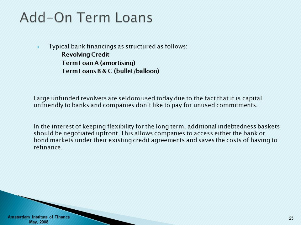  Typical bank financings as structured as follows: Revolving Credit Term Loan A (amortising) Term Loans B & C (bullet/balloon) Large unfunded revolvers are seldom used today due to the fact that it is capital unfriendly to banks and companies don't like to pay for unused commitments.