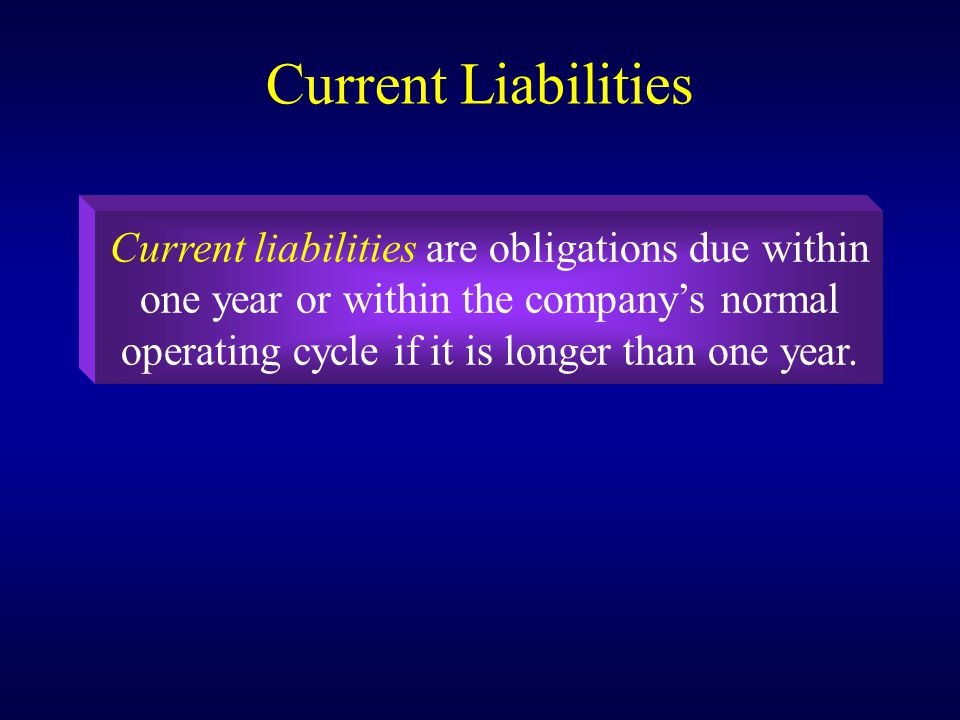 Current Liabilities Current liabilities are obligations due within one year or within the company's normal operating cycle if it is longer than one year.