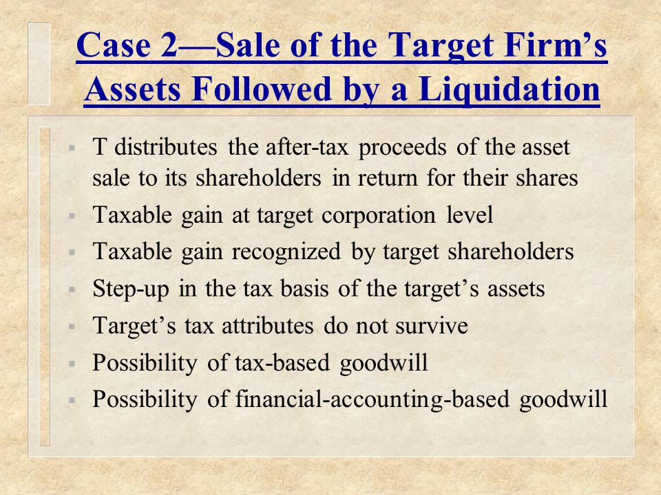 Case 2—Sale of the Target Firm's Assets Followed by a Liquidation  T distributes the after-tax proceeds of the asset sale to its shareholders in return for their shares  Taxable gain at target corporation level  Taxable gain recognized by target shareholders  Step-up in the tax basis of the target's assets  Target's tax attributes do not survive  Possibility of tax-based goodwill  Possibility of financial-accounting-based goodwill
