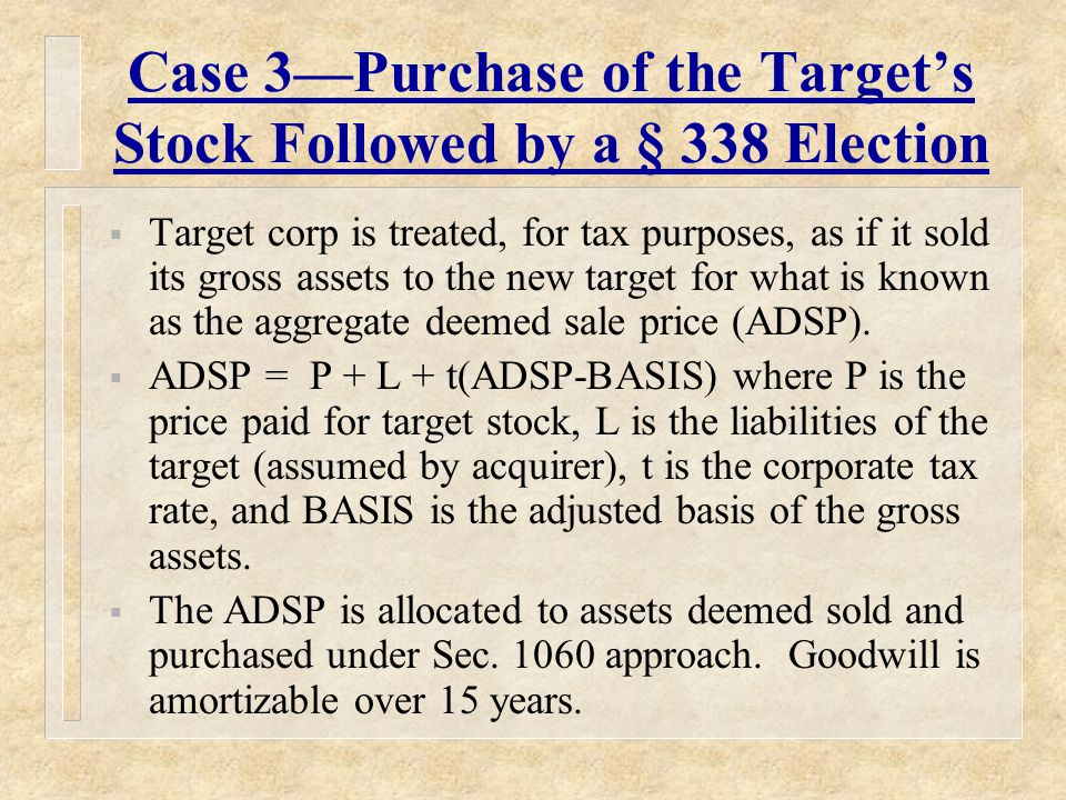 Case 3—Purchase of the Target's Stock Followed by a § 338 Election  Target corp is treated, for tax purposes, as if it sold its gross assets to the new target for what is known as the aggregate deemed sale price (ADSP).
