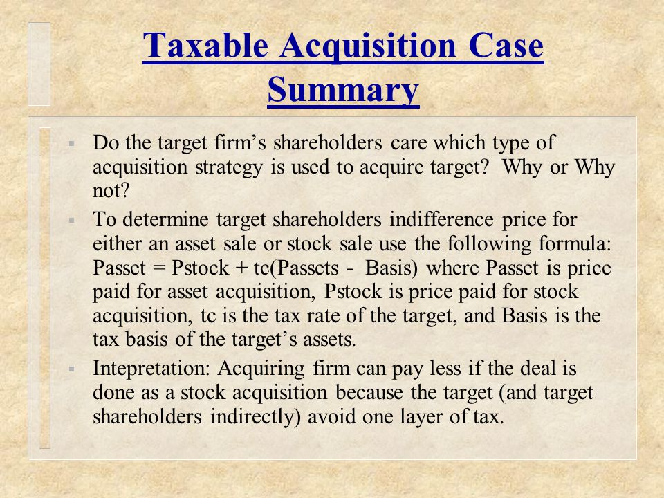 Taxable Acquisition Case Summary  Do the target firm's shareholders care which type of acquisition strategy is used to acquire target.