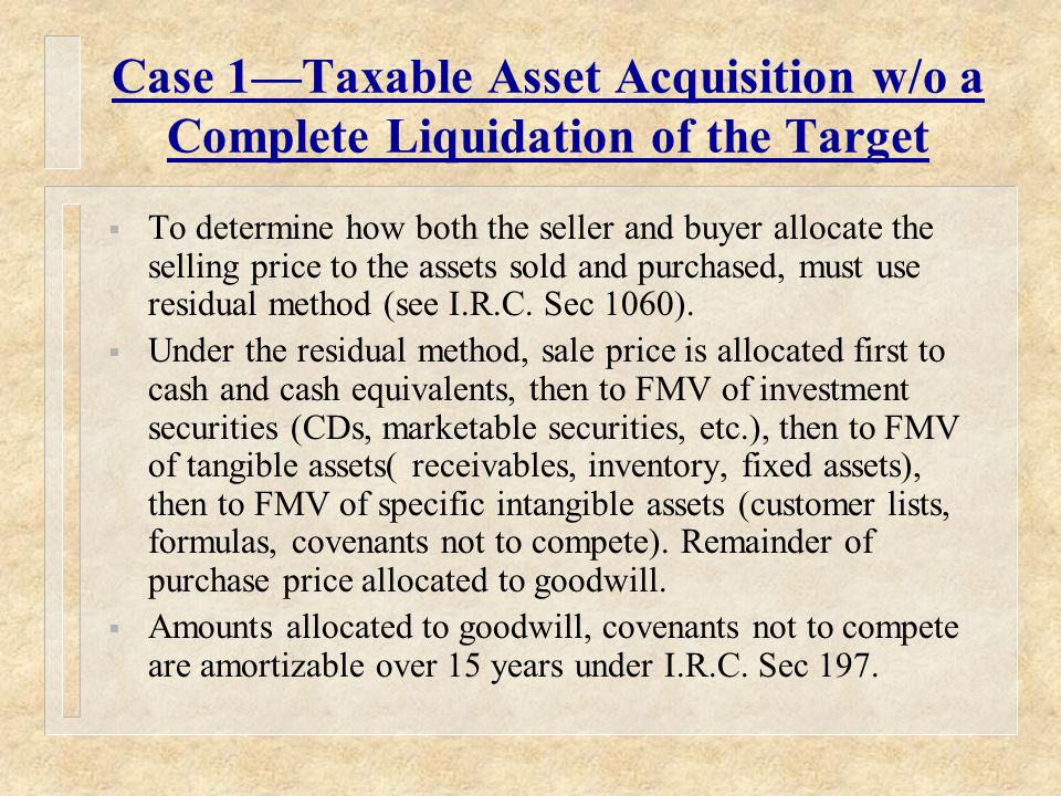 Case 1—Taxable Asset Acquisition w/o a Complete Liquidation of the Target  To determine how both the seller and buyer allocate the selling price to the assets sold and purchased, must use residual method (see I.R.C.