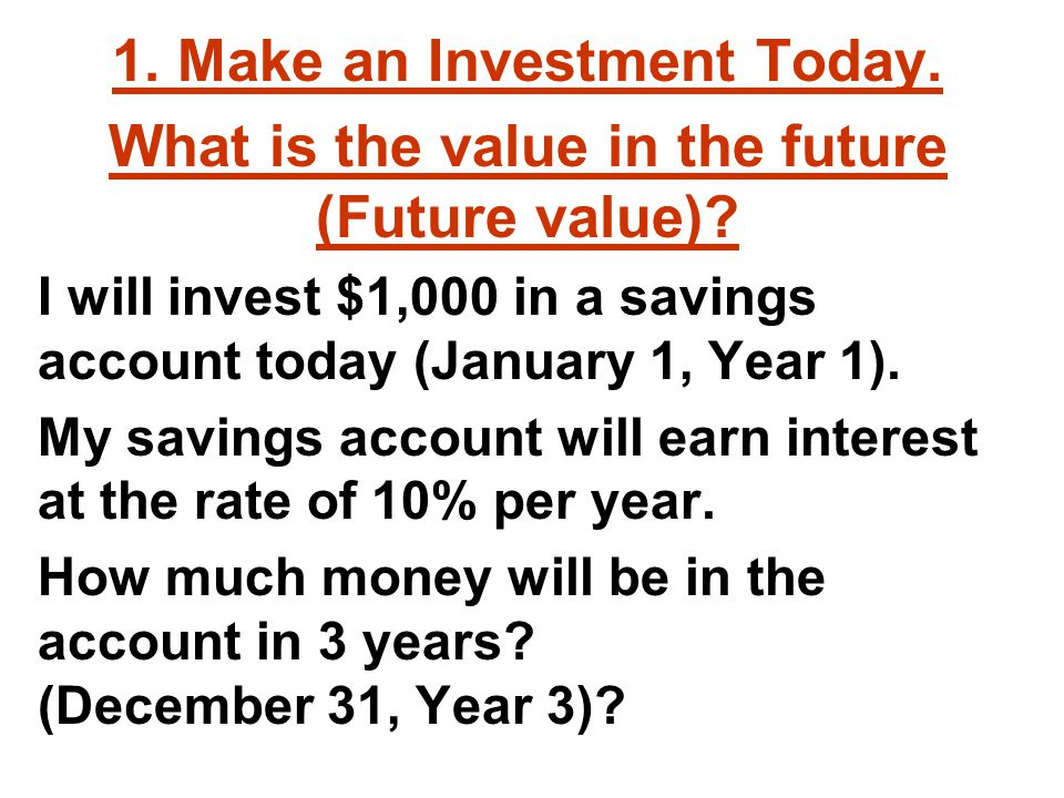 1. Make an Investment Today. What is the value in the future (Future value).