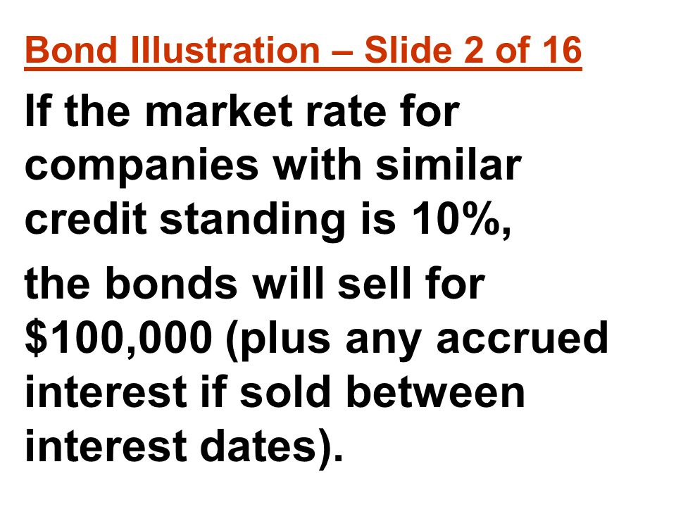 Bond IIlustration – Slide 2 of 16 If the market rate for companies with similar credit standing is 10%, the bonds will sell for $100,000 (plus any accrued interest if sold between interest dates).